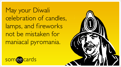 May your Diwali celebration of candles, lamps, and fireworks not be mistaken for maniacal pyromania.