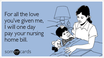 For all the love you've given me, I will one day pay your nursing home bill