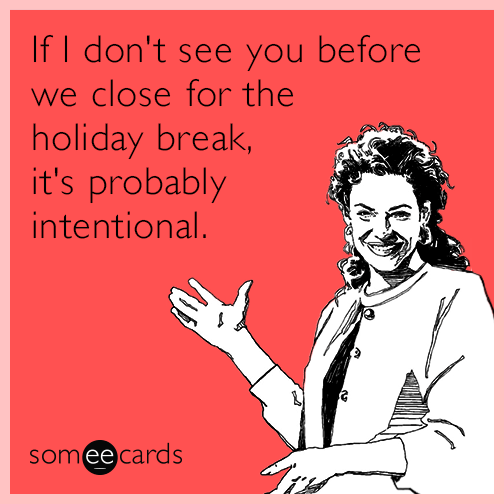 If I don't see you before we close for the holiday break, it's probably intentional.