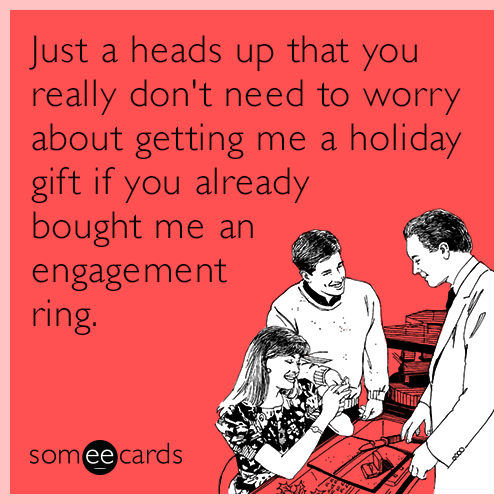 Just a heads up that you really don't need to worry about getting me a holiday gift if you already bought me an engagement ring.