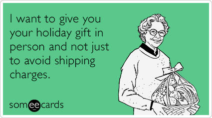 I want to give you your holiday gift in person and not just to avoid shipping charges.