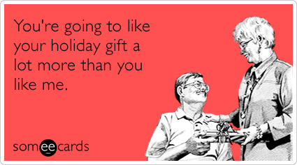 You're going to like your holiday gift a lot more than you like me.