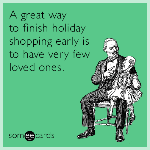 A great way to finish holiday shopping early is to have very few loved ones.