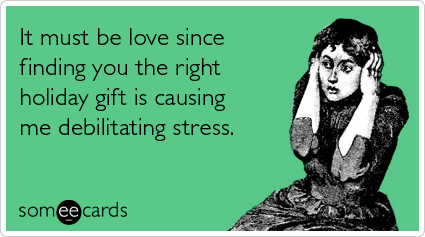 Funny Christmas Season Ecard: It must be love since finding you the right holiday gift is causing me debilitating stress.