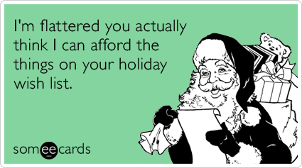 someecards.com - I'm flattered you actually think I can afford the things on your holiday wish list.
