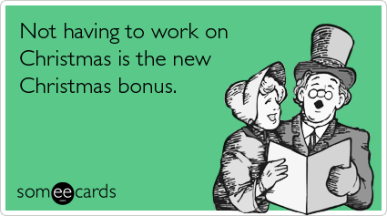 Funny Christmas Season Ecard: Not having to work on Christmas is the new Christmas bonus.