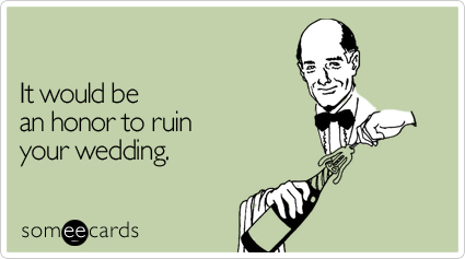 It would be an honor to ruin your wedding