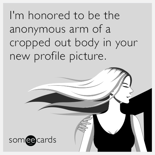 I'm honored to be the anonymous arm of a cropped out body in your new profile picture.