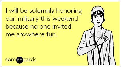someecards.com - I will be solemnly honoring our military this weekend because no one invited me anywhere fun