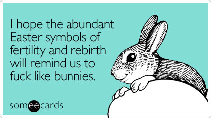 someecards.com - I hope the abundant Easter symbols of fertility and rebirth will remind us to fuck like bunnies