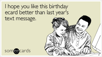 someecards.com - I hope you like this birthday ecard better than last year's text message