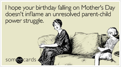 I hope your birthday falling on Mother's Day doesn't inflame an unresolved parent-child power struggle