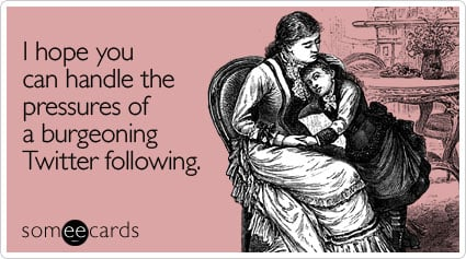 someecards.com - I hope you can handle the pressures of a burgeoning Twitter following