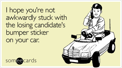 I hope you're not awkwardly stuck with the losing candidate's bumper sticker on your car.