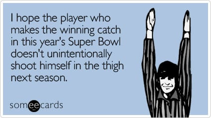 someecards.com - I hope the player who makes the winning catch in this year's Super Bowl doesn't unintentionally shoot himself in the thigh next season