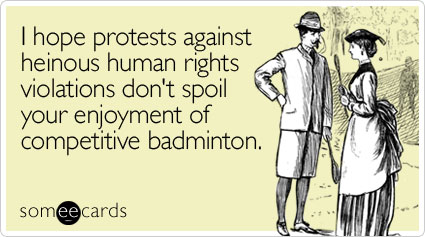 I hope protests against heinous human rights violations don't spoil your enjoyment of competitive badminton