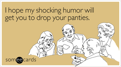 someecards.com - I hope my shocking humor will get you to drop your panties