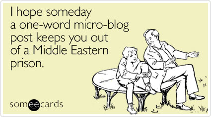 someecards.com - I hope someday a one-word micro-blog post keeps you out of a Middle Eastern prison