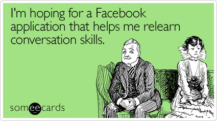 Funny Cry For Help Ecard: I'm hoping for a Facebook application that helps me relearn conversation skills.