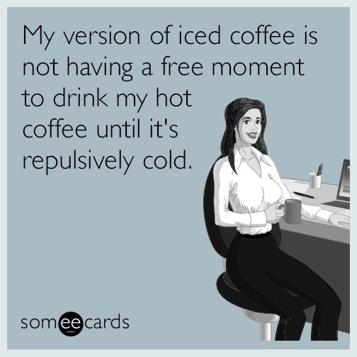 My Version Of Iced Coffee Is Not Having A Free Moment To Drink My Hot Coffee