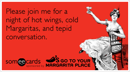 Please join me for a night of hot wings, cold Margaritas, and tepid conversation