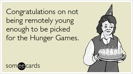 Congratulations on not being remotely young enough to be picked for the Hunger Games.