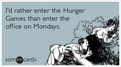 Funny Workplace Ecard: I'd rather enter the Hunger Games than enter the office on Mondays.
