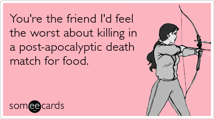 someecards.com - You're the friend I'd feel the worst about killing in a post-apocalyptic death match for food