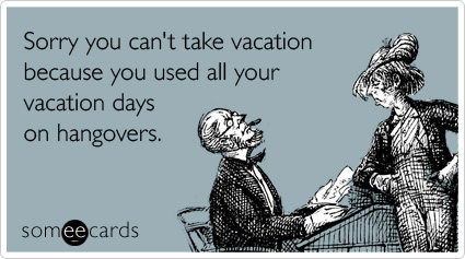 someecards.com - Sorry you can't take vacation because you used all your vacation days on hangovers