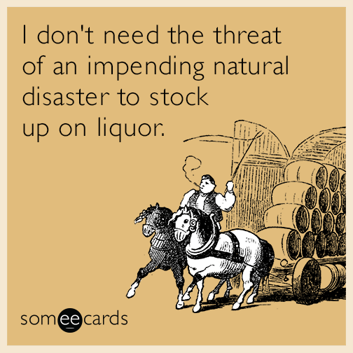 I don't need the threat of an impending natural disaster to stock up on liquor.