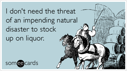 Funny Confession Ecard: I don't need the threat of an impending natural disaster to stock up on liquor.