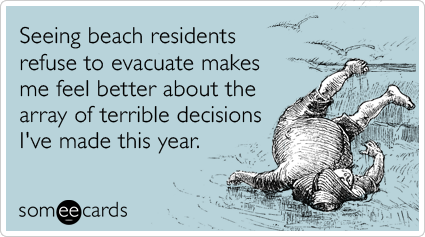 Seeing beach residents refuse to evacuate makes me feel better about the array of terrible decisions I've made this year.