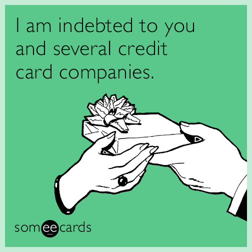I am indebted to you and several credit card companies