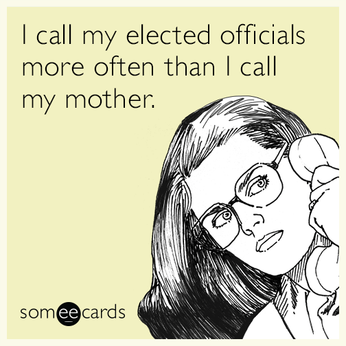 I call my elected officials more often than I call my mother.
