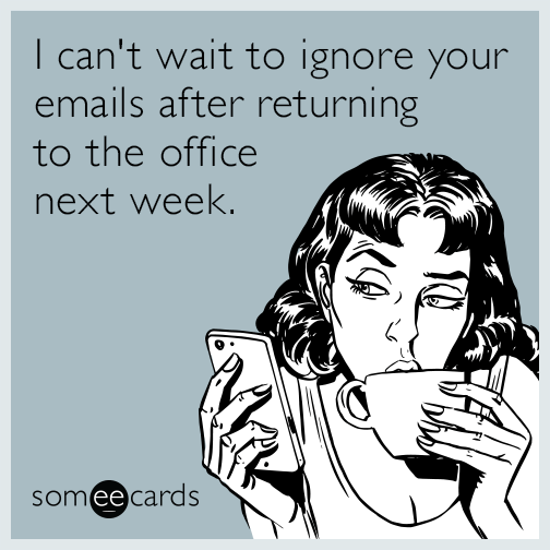 I can't wait to ignore your emails after returning to the office next week.