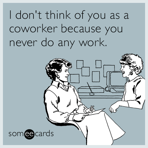 I don't think of you as a coworker because you never do any work.