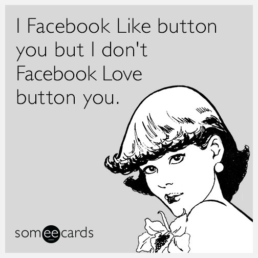 I Facebook Like button you but I don't Facebook Love button you.