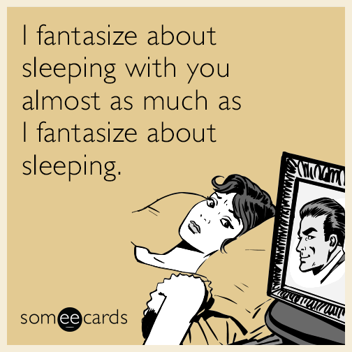 I fantasize about sleeping with you almost as much at I fantasize about sleeping.