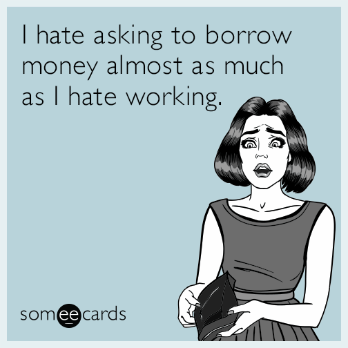 I hate asking to borrow money almost as much as I hate working.