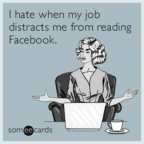 I hate when my job distracts me from reading Facebook.