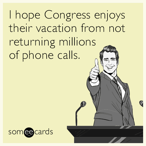I hope Congress enjoys their vacation from not returning millions of phone calls.