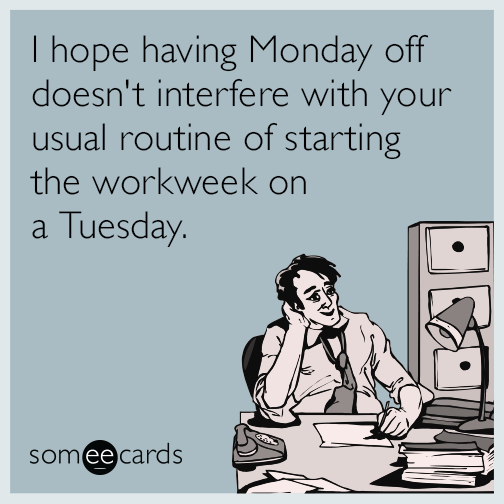 I hope having Monday off doesn't interfere with your usual routine of starting the workweek on a Tuesday.