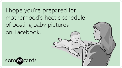 I hope you're prepared for motherhood's hectic schedule of posting baby pictures on Facebook.
