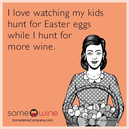 I love watching my kids hunt for Easter eggs while I hunt for more wine.