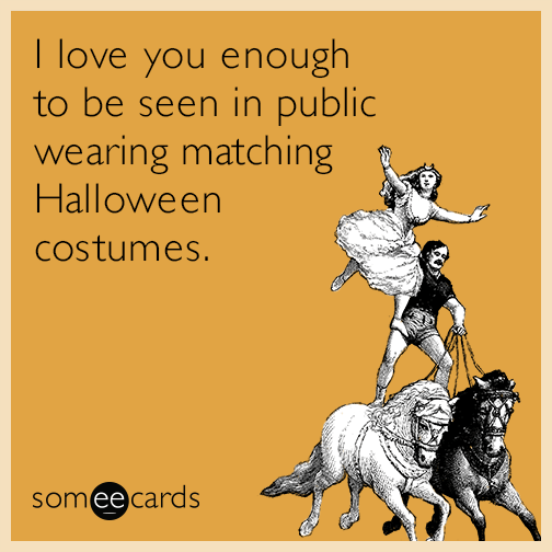 I love you enough to be seen in public wearing matching Halloween costumes