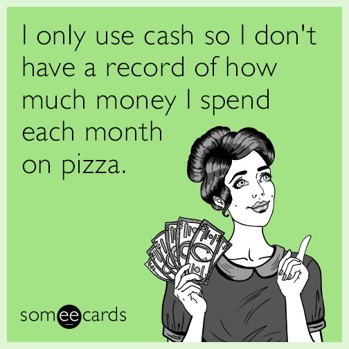 I only use cash so I don't have a record of how much money I spend each month on pizza.