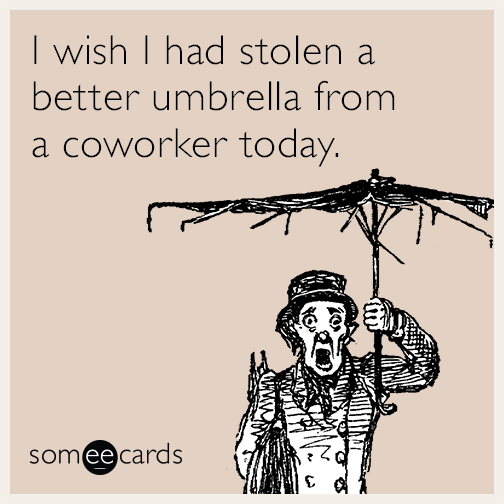 I wish I had stolen a better umbrella from a coworker today.