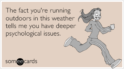 someecards.com - The fact you're running outdoors in this weather tells me you have deeper psychological issues.