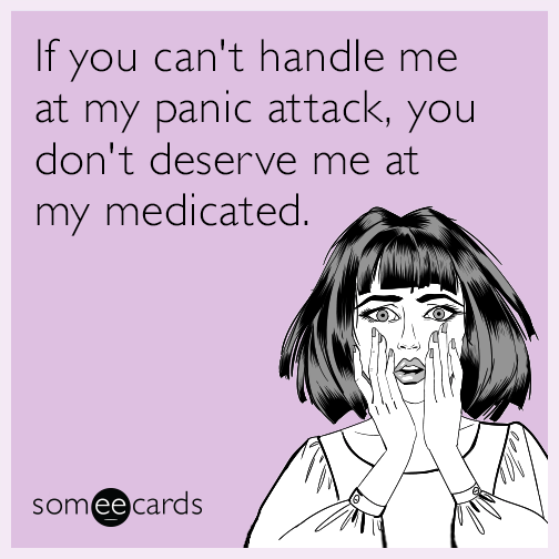 If you can't handle me at my panic attack, you don't deserve me at my medicated.