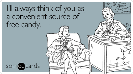 someecards.com - I'll always think of you as a convenient source of free candy